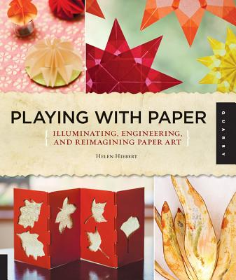Playing with Paper: Illuminating, Engineering, and Reimagining Paper Art - Hiebert, Helen