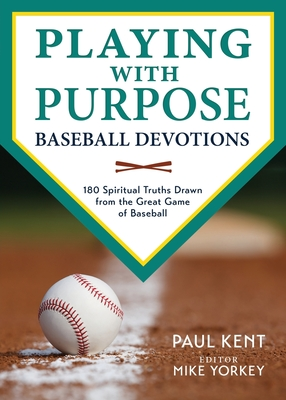 Playing with Purpose: Baseball Devotions: 180 Spiritual Truths Drawn from the Great Game of Baseball - Kent, Paul, and Yorkey, Mike (Editor)