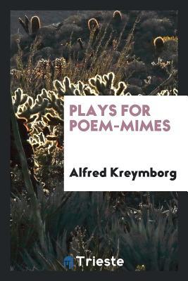 Plays for Poem-Mimes - Kreymborg, Alfred