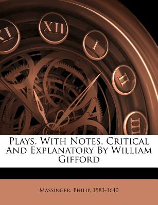 Plays. with Notes, Critical and Explanatory by William Gifford - Massinger, Philip