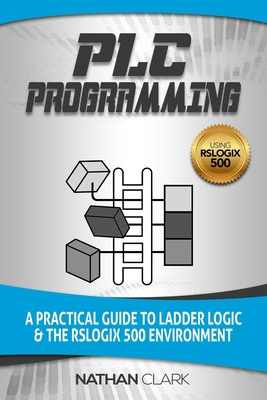 PLC Programming Using RSLogix 500: A Practical Guide to Ladder Logic and the RSLogix 500 Environment - Clark, Nathan