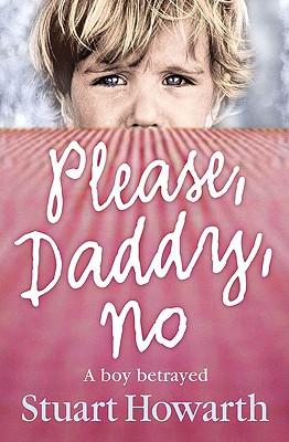 Please, Daddy, No: A Boy Betrayed - Howarth, Stuart