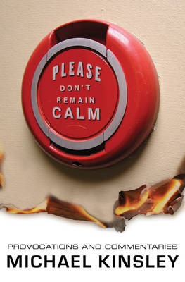 Please Don't Remain Calm: Provocations and Commentaries - Kinsley, Michael