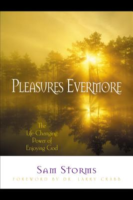Pleasures Evermore: The Life-Changing Power of Enjoying God - Storms, Sam, Dr.