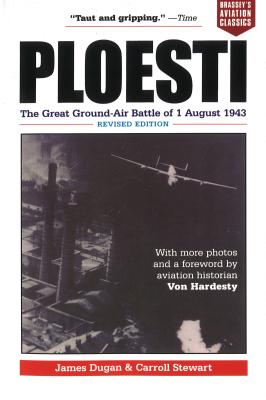 Ploesti: The Great Ground-Air Battle of 1 August 1943, Revised Edition - Dugan, James
