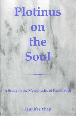 Plotinus on the Soul: A Study in the Metaphysics of Knowledge - Yhap, Jennifer