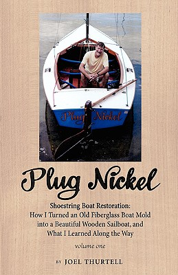 Plug Nickel Shoestring Boat Restoration; How I Turned an Old Fiberglass Boat Mold Into a Beautiful Wooden Sailboat, and What I Learned Along the Way - Thurtell, Joel Howard