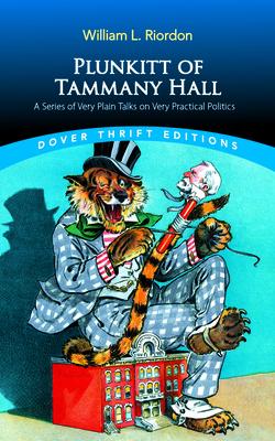 Plunkitt of Tammany Hall: A Series of Very Plain Talks on Very Practical Politics - Riordon, William L
