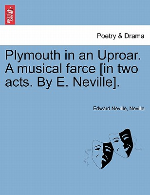 Plymouth in an Uproar. a Musical Farce [In Two Acts. by E. Neville]. - Neville, Edward, and Neville
