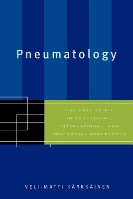 Pneumatology: The Holy Spirit in Ecumenical, International, and Contextual Perspective - Karkkainen Veli-Matti