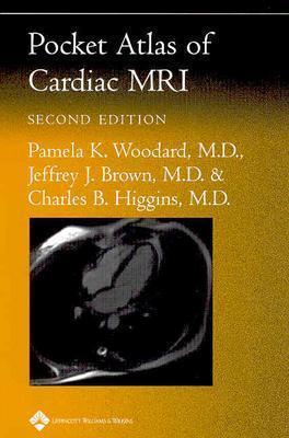 Pocket Atlas of Cardiac MRI - Woodard, Pamela K, MD, and Brown, Jeffrey J, and Higgins, Charles B