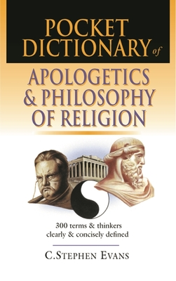 Pocket Dictionary of Apologetics and Philosophy of Religion: 300 Terms and Thinkers Clearly and Concisely Defined - Evans, C. Stephen