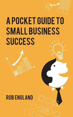 Pocket Guide to Small Business Success - England, Rob