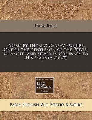 Poems by Thomas Carevv Esquire. One of the Gentlemen of the Privie-Chamber, and Sewer in Ordinary to His Majesty. (1640) - Jones, Inigo