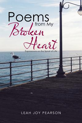 Poems from My Broken Heart: Expressions on the Spiral of Life - Pearson, Leah Joy