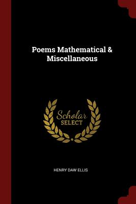 Poems Mathematical & Miscellaneous - Ellis, Henry Daw