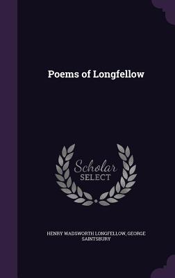 Poems of Longfellow - Longfellow, Henry Wadsworth, and Saintsbury, George