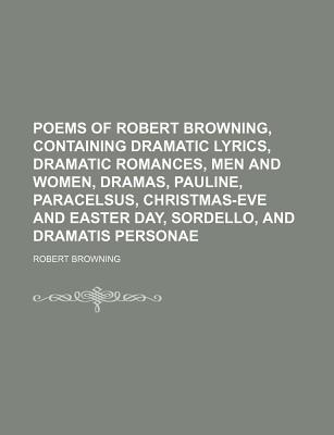 Poems of Robert Browning, Containing Dramatic Lyrics, Dramatic Romances, Men and Women, Dramas, Pauline, Paracelsus, Christmas-Eve and Easter Day, Sordello, and Dramatis Personae - Browning, Robert