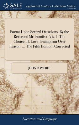 Poems Upon Several Occasions. by the Reverend Mr. Pomfret. Viz. I. the Choice. II. Love Triumphant Over Reason. ... the Fifth Edition, Corrected - Pomfret, John