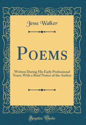 Poems: Written During His Early Professional Years; With a Brief Notice of the Author (Classic Reprint) - Walker, Jesse