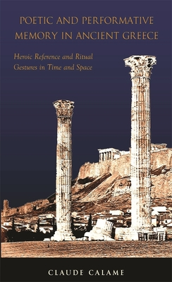 Poetic and Performative Memory in Ancient Greece: Heroic Reference and Ritual Gestures in Time and Space - Calame, Claude, and Patton, Harlan (Translated by)