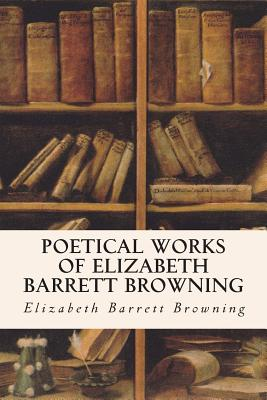 Poetical Works of Elizabeth Barrett Browning - Browning, Elizabeth Barrett, Professor
