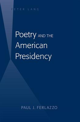 Poetry and the American Presidency - Ferlazzo, Paul J