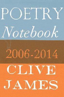 Poetry Notebook: 2006-2014 - James, Clive