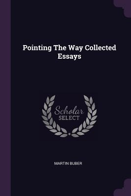 Pointing the Way Collected Essays - Buber, Martin