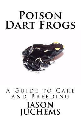 Poison Dart Frogs: A Guide to Care and Breeding - Juchems, Jason