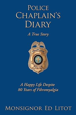 Police Chaplain's Diary: A Happy Life Despite 80 Years of Fibromyalgia - Litot, Monsignor Ed