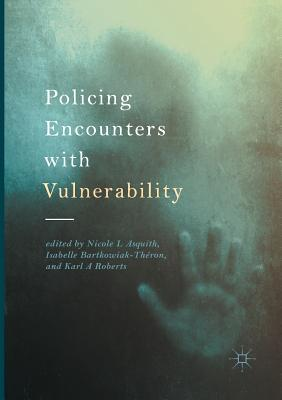 Policing Encounters with Vulnerability - Asquith, Nicole L (Editor), and Bartkowiak-Theron, Isabelle (Editor), and Roberts, Karl A (Editor)