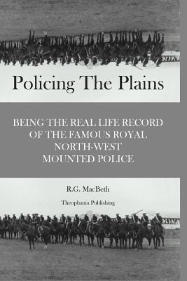 Policing the Plains - Macbeth, R G