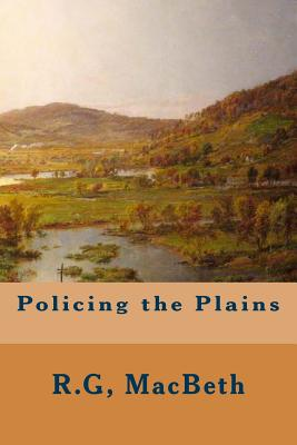 Policing the Plains - Macbeth, R G