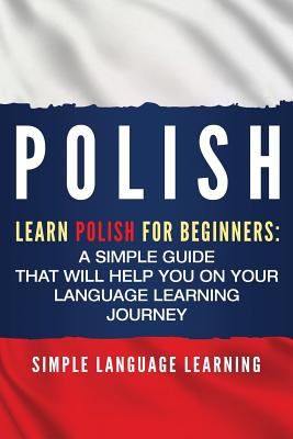 Polish: Learn Polish for Beginners: A Simple Guide that Will Help You on Your Language Learning Journey - Learning, Simple Language