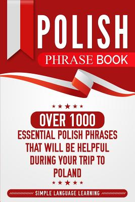 Polish Phrase Book: Over 1000 Essential Polish Phrases That Will Be Helpful During Your Trip to Poland - Learning, Simple Language