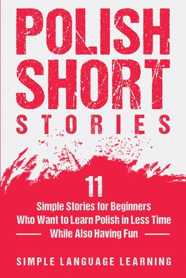 Polish Short Stories: 11 Simple Stories for Beginners Who Want to Learn Polish in Less Time While Also Having Fun - Learning, Simple Language
