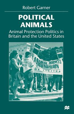 Political Animals: Animal Protection Politics in Britain and the United States - Garner, Robert