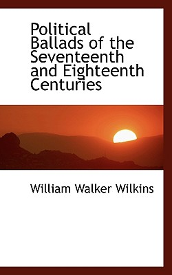 Political Ballads of the Seventeenth and Eighteenth Centuries - Wilkins, William Walker