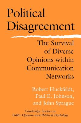 Political Disagreement: The Survival of Diverse Opinions Within Communication Networks - Huckfeldt, Robert, and Johnson, Paul E, and Sprague, John