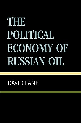 Political Economy of Russian Oil - Lane, David Stuart, and Glatter, Peter (Contributions by)