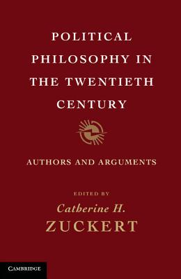 Political Philosophy in the Twentieth Century: Authors and Arguments - Zuckert, Catherine H (Editor)