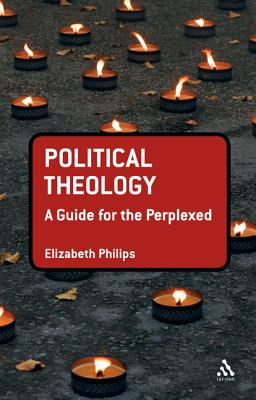 Political Theology: A Guide for the Perplexed - Philips, Elizabeth
