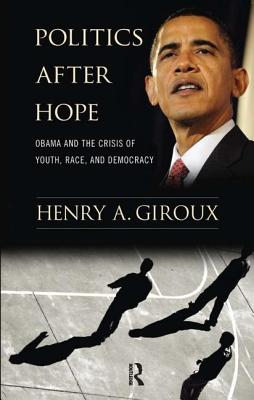 Politics After Hope: Barack Obama and the Crisis of Youth, Race, and Democracy - Giroux, Henry A