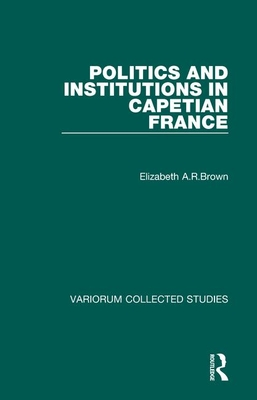 Politics and Institutions in Capetian France - Brown, Elizabeth A R