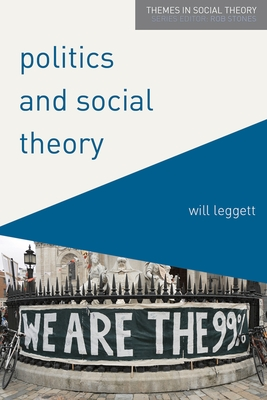 Politics and Social Theory: The Inescapably Social, the Irreducibly Political - Leggett, Will