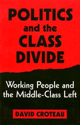 Politics and the Class Divide: Working People and the Middle Class Left - Croteau, David, Professor