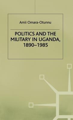 Politics and the Military in Uganda, 1890-1985 - Omara-Otunnu, Amii