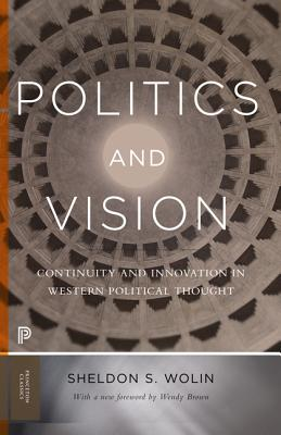 Politics and Vision: Continuity and Innovation in Western Political Thought - Expanded Edition - Wolin, Sheldon S, and Brown, Wendy (Foreword by)