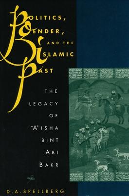 Politics, Gender, and the Islamic Past: The Legacy of 'a'isha Bint ABI Bakr - Spellberg, D A, Professor